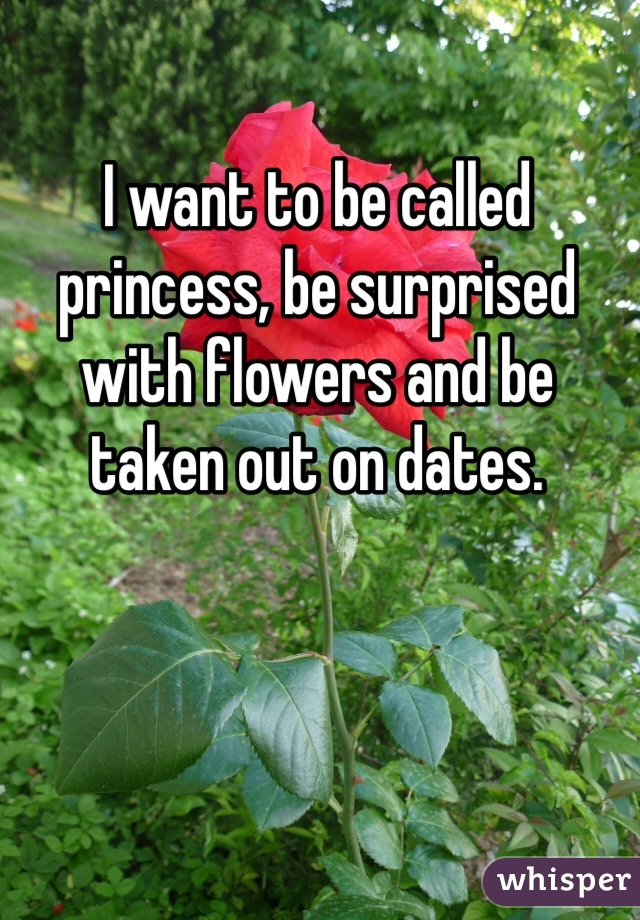I want to be called princess, be surprised with flowers and be taken out on dates.