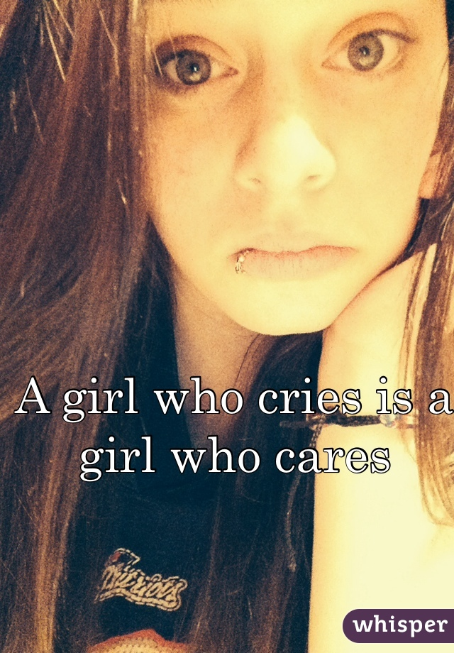 A girl who cries is a girl who cares