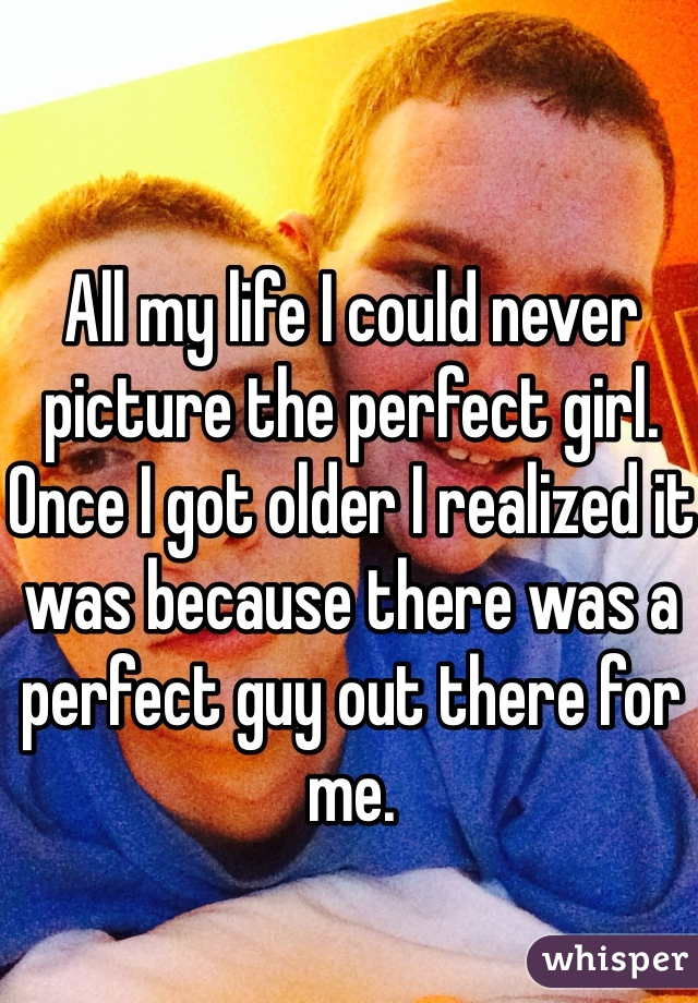 All my life I could never picture the perfect girl. Once I got older I realized it was because there was a perfect guy out there for me.