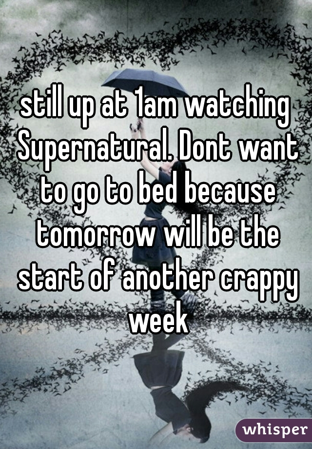 still up at 1am watching Supernatural. Dont want to go to bed because tomorrow will be the start of another crappy week