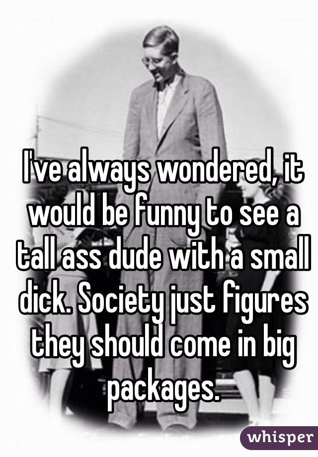 I've always wondered, it would be funny to see a tall ass dude with a small dick. Society just figures they should come in big packages.
