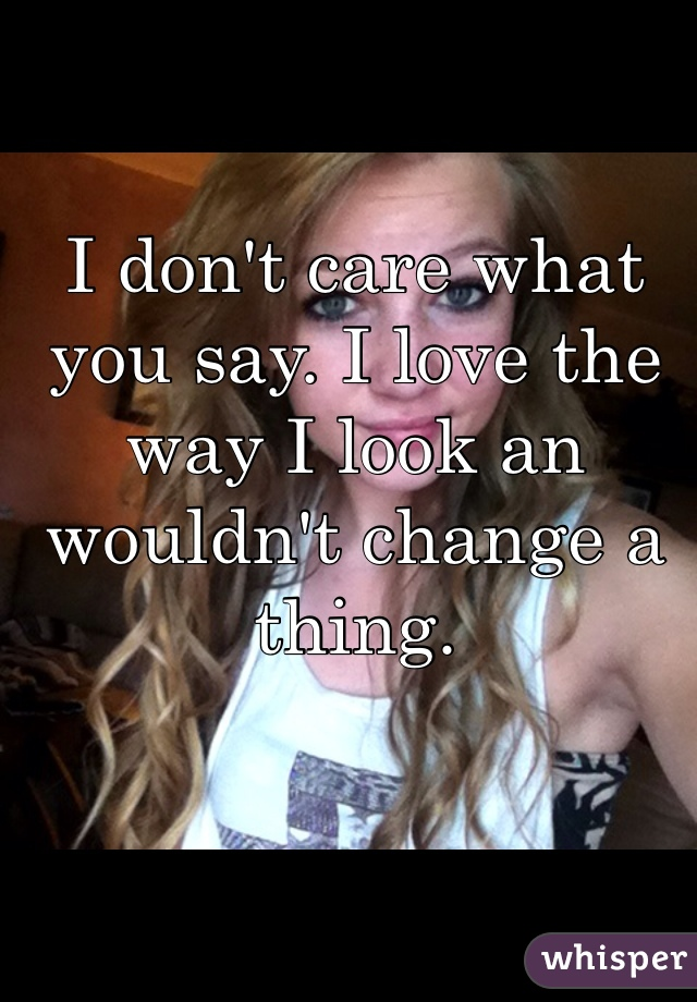 I don't care what you say. I love the way I look an wouldn't change a thing.