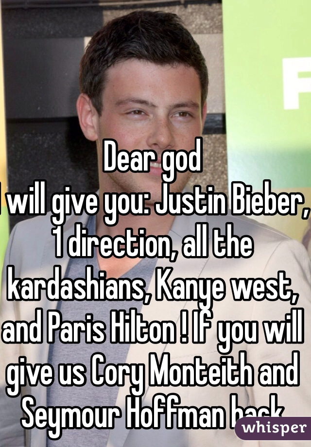 Dear god I will give you: Justin Bieber, 1 direction, all the kardashians, Kanye west, and Paris Hilton ! If you will give us Cory Monteith and Seymour Hoffman back