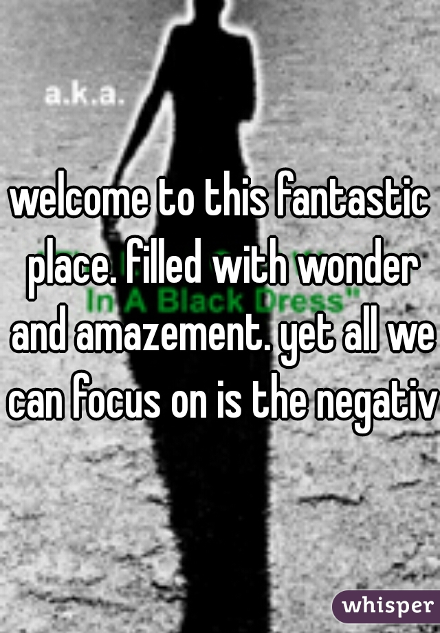 welcome to this fantastic place. filled with wonder and amazement. yet all we can focus on is the negative