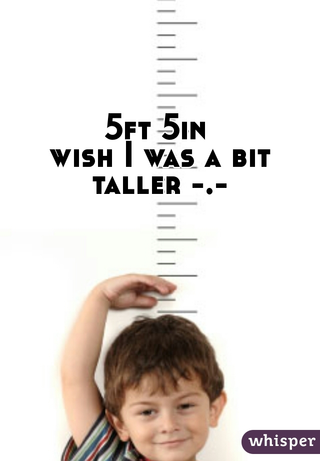 5ft 5in  wish I was a bit taller -.-