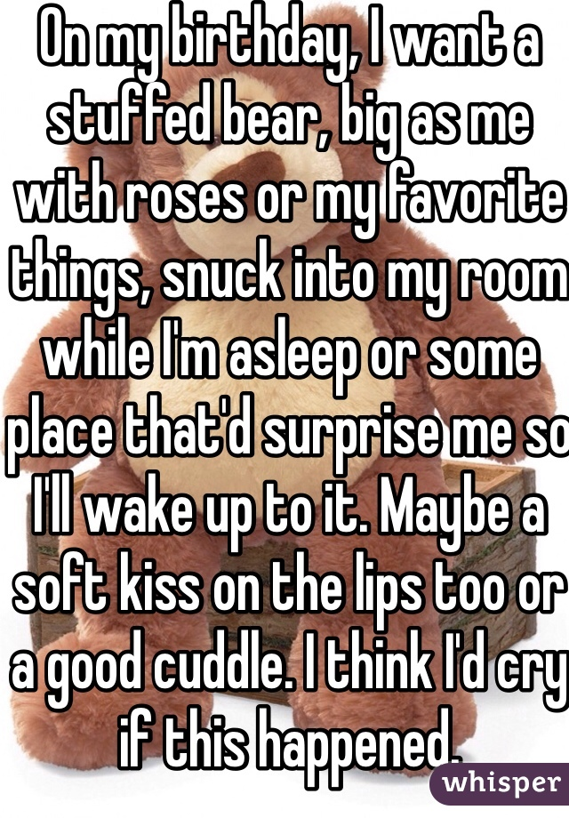 On my birthday, I want a stuffed bear, big as me with roses or my favorite things, snuck into my room while I'm asleep or some place that'd surprise me so I'll wake up to it. Maybe a soft kiss on the lips too or a good cuddle. I think I'd cry if this happened.