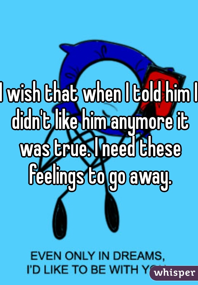 I wish that when I told him I didn't like him anymore it was true. I need these feelings to go away.