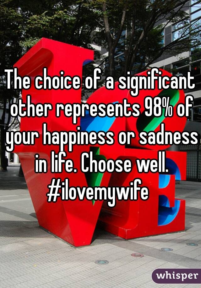 The choice of a significant other represents 98% of your happiness or sadness in life. Choose well. #ilovemywife