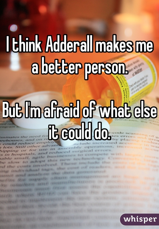 I think Adderall makes me a better person.  But I'm afraid of what else it could do.