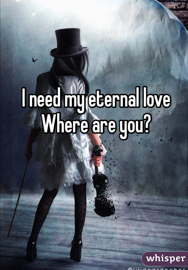I need my eternal love  Where are you?