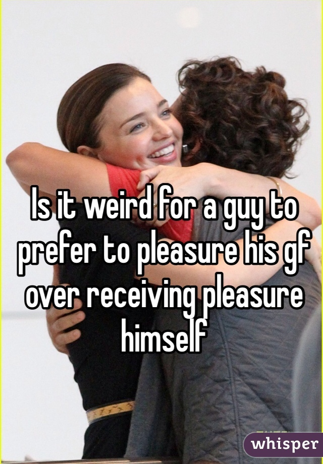 Is it weird for a guy to prefer to pleasure his gf over receiving pleasure himself