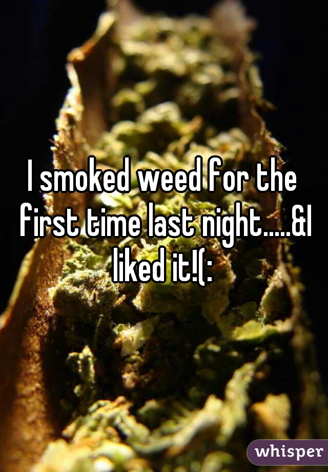 I smoked weed for the first time last night.....&I liked it!(:
