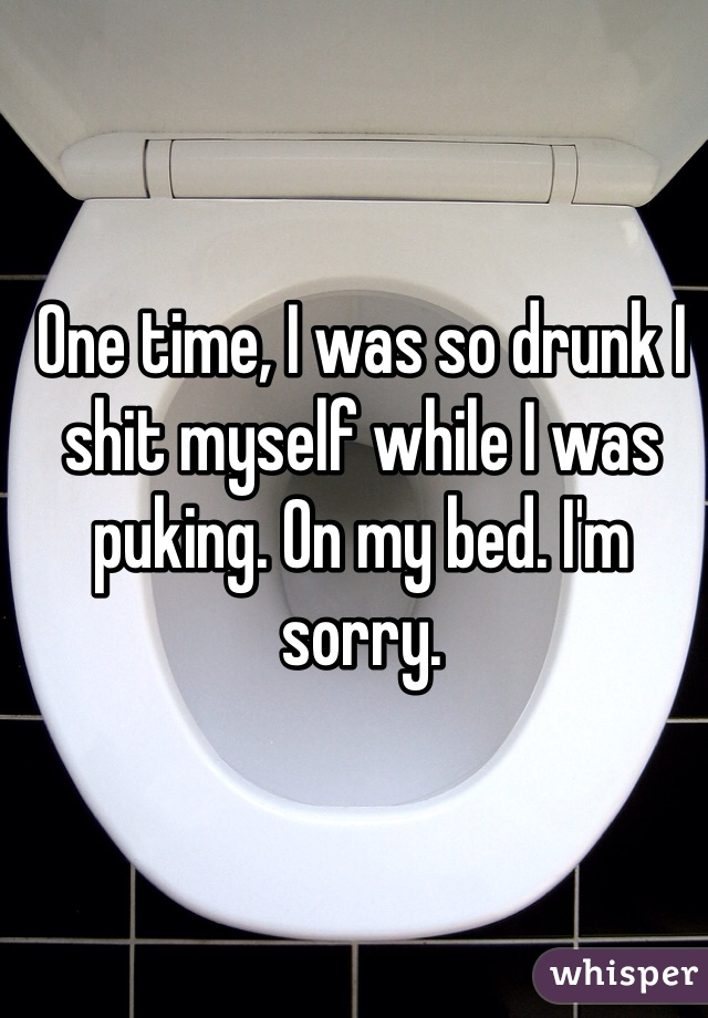 One time, I was so drunk I shit myself while I was puking. On my bed. I'm sorry.