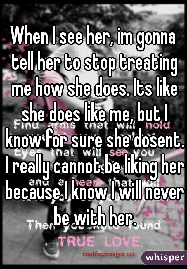 When I see her, im gonna tell her to stop treating me how she does. Its like she does like me, but I know for sure she dosent. I really cannot be liking her because I know I will never be with her.
