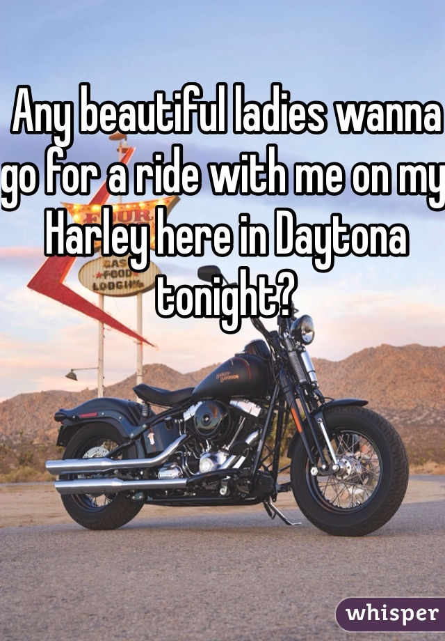 Any beautiful ladies wanna go for a ride with me on my Harley here in Daytona tonight?