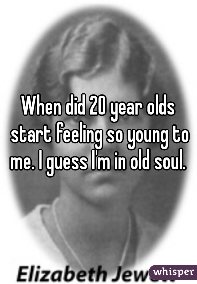 When did 20 year olds start feeling so young to me. I guess I'm in old soul.
