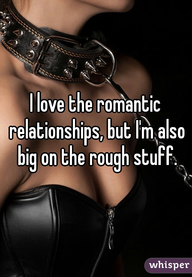 I love the romantic relationships, but I'm also big on the rough stuff.