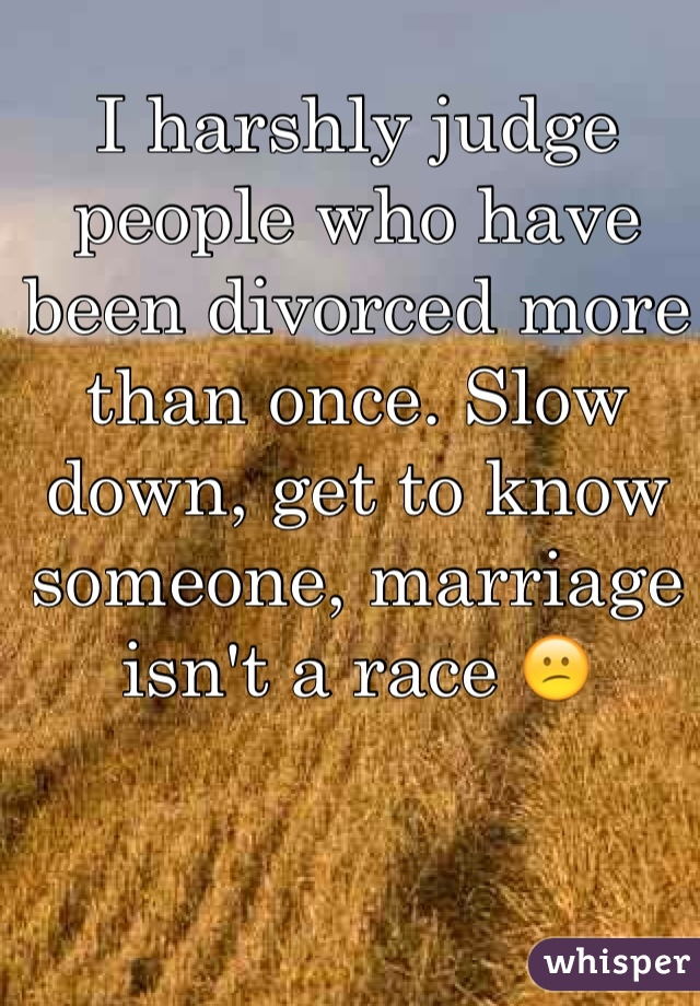 I harshly judge people who have been divorced more than once. Slow down, get to know someone, marriage isn't a race 😕