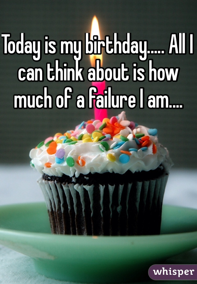 Today is my birthday..... All I can think about is how much of a failure I am....