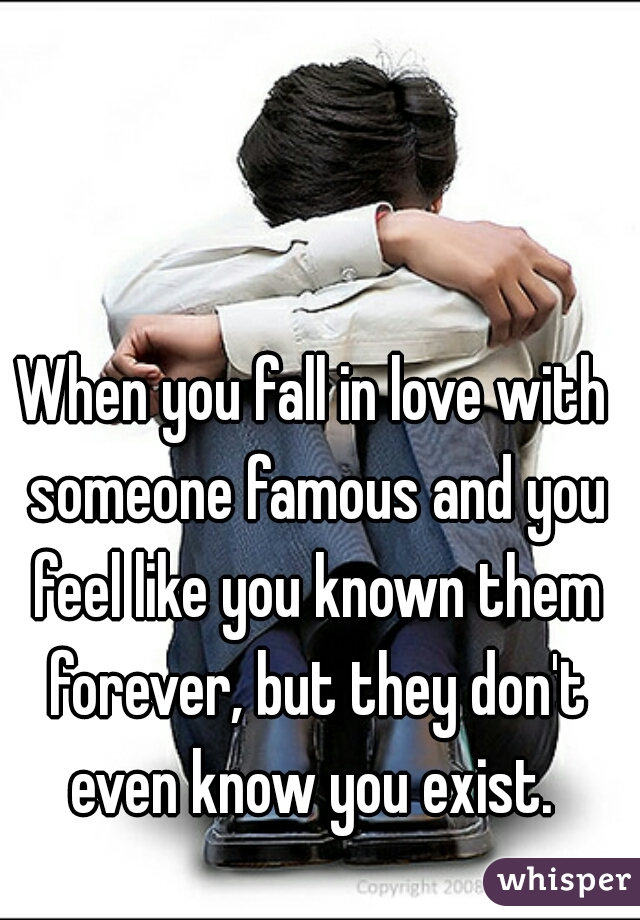 When you fall in love with someone famous and you feel like you known them forever, but they don't even know you exist.