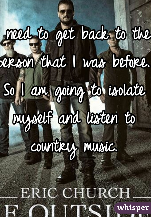 I need to get back to the person that I was before. So I am going to isolate myself and listen to country music.