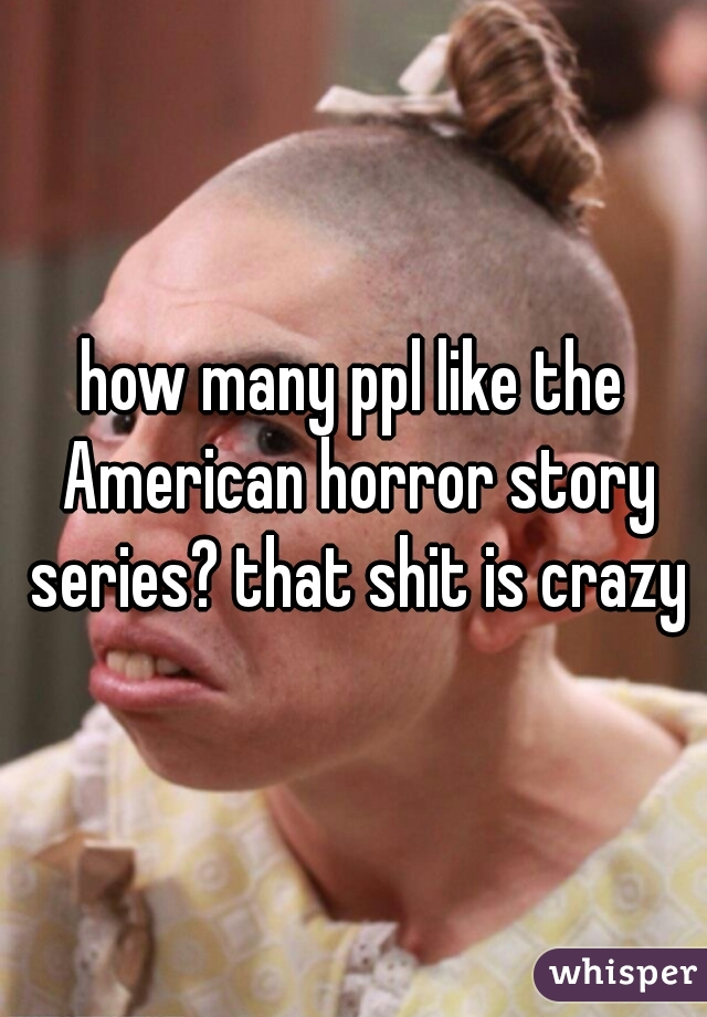 how many ppl like the American horror story series? that shit is crazy