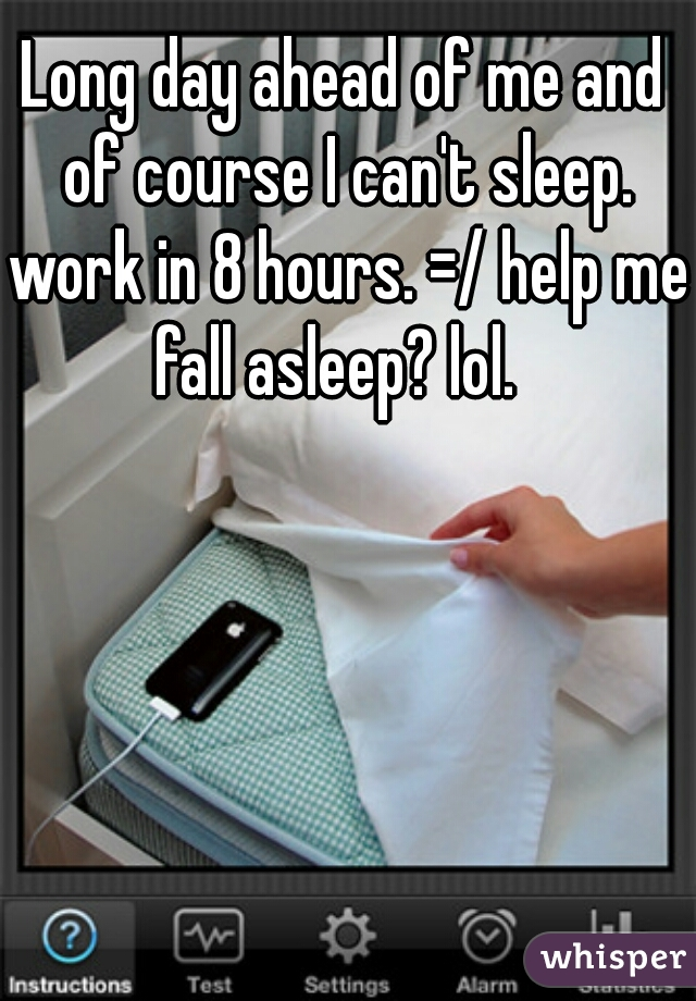Long day ahead of me and of course I can't sleep. work in 8 hours. =/ help me fall asleep? lol.