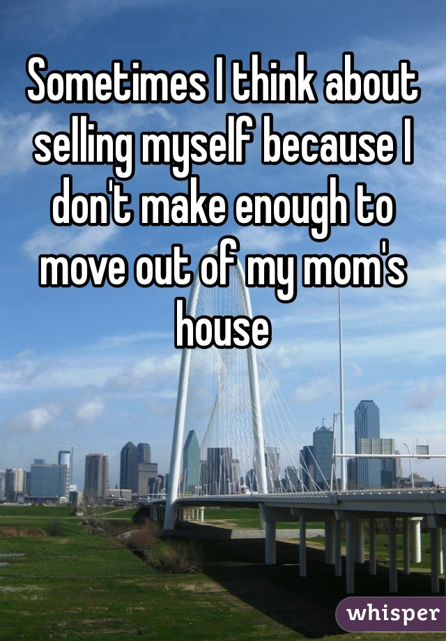 Sometimes I think about selling myself because I don't make enough to move out of my mom's house