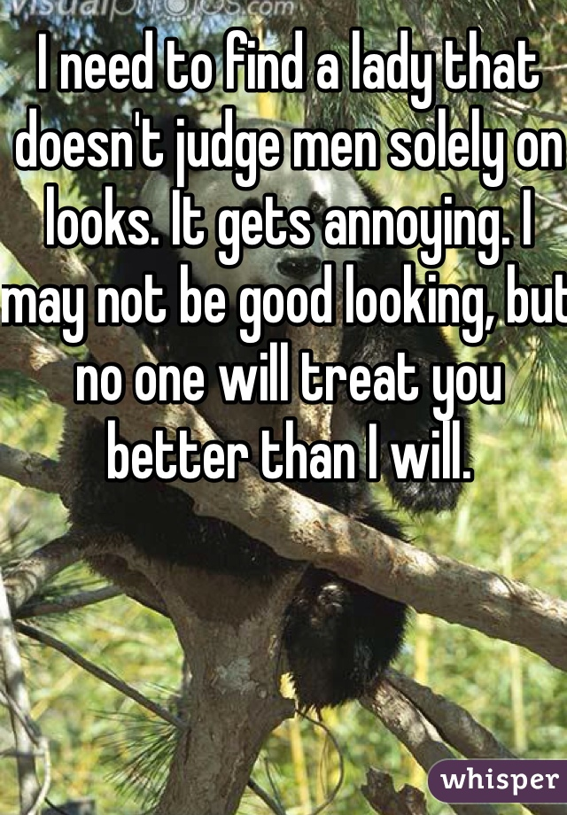 I need to find a lady that doesn't judge men solely on looks. It gets annoying. I may not be good looking, but no one will treat you better than I will.