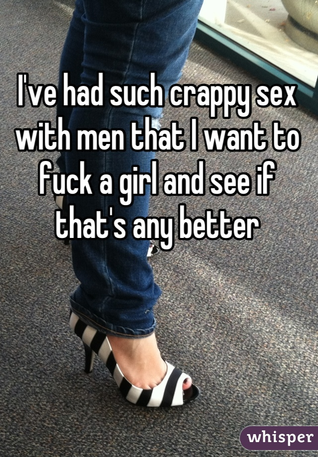 I've had such crappy sex with men that I want to fuck a girl and see if that's any better