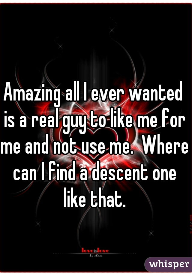 Amazing all I ever wanted is a real guy to like me for me and not use me.  Where can I find a descent one like that.