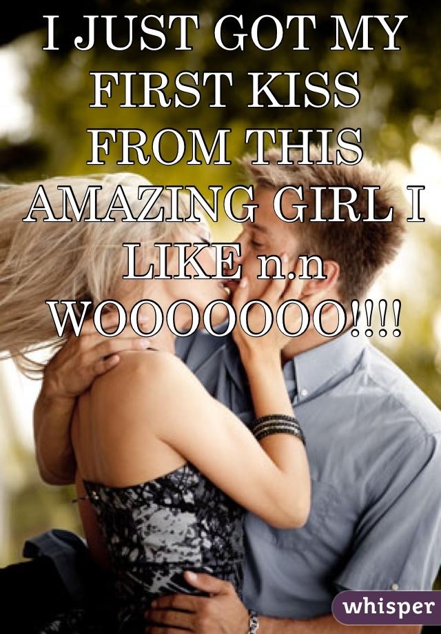I JUST GOT MY FIRST KISS FROM THIS AMAZING GIRL I LIKE n.n WOOOOOOO!!!!