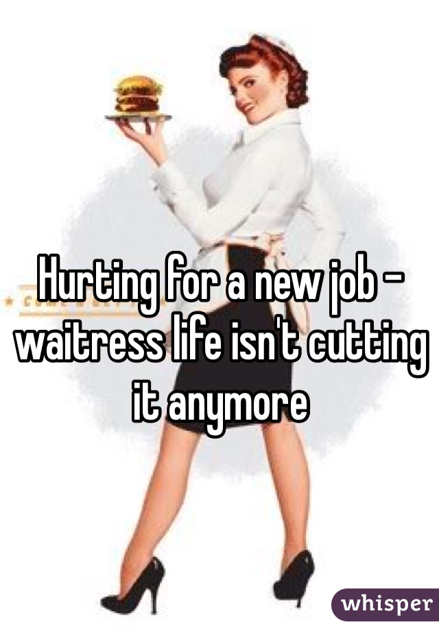 Hurting for a new job - waitress life isn't cutting it anymore