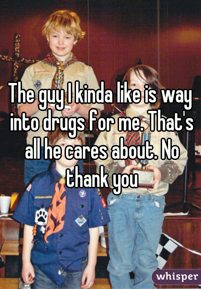 The guy I kinda like is way into drugs for me. That's all he cares about. No thank you