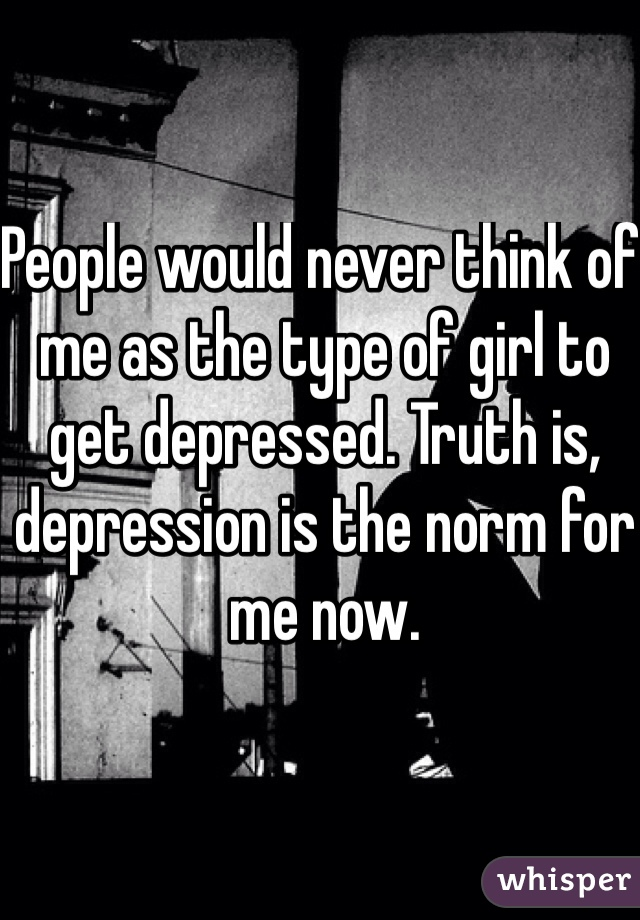 People would never think of me as the type of girl to get depressed. Truth is, depression is the norm for me now.