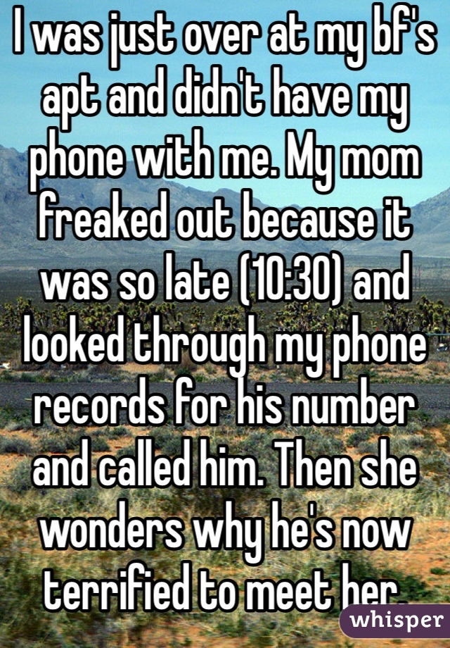 I was just over at my bf's apt and didn't have my phone with me. My mom freaked out because it was so late (10:30) and looked through my phone records for his number and called him. Then she wonders why he's now terrified to meet her.