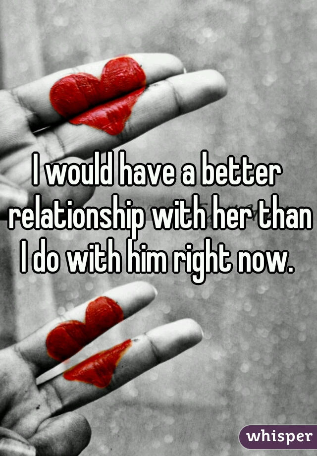 I would have a better relationship with her than I do with him right now.