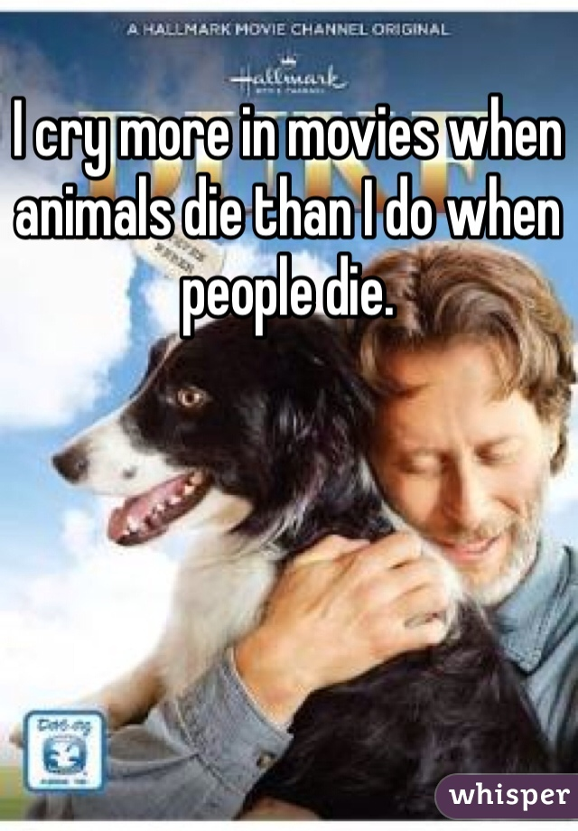I cry more in movies when animals die than I do when people die.