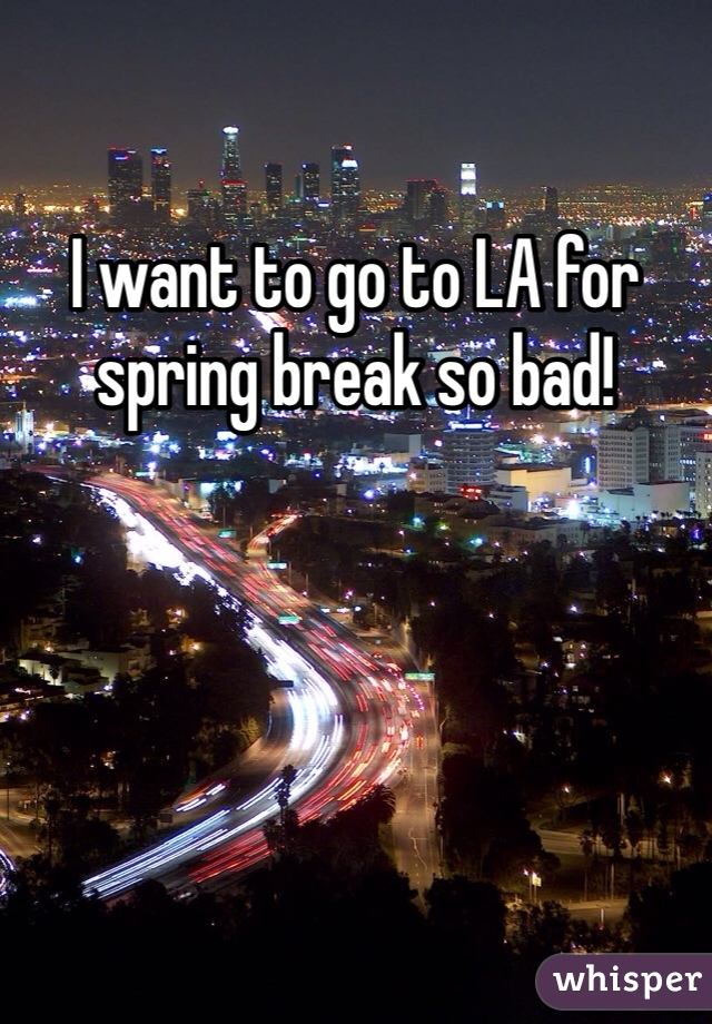 I want to go to LA for spring break so bad!