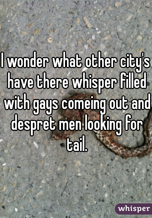 I wonder what other city's have there whisper filled with gays comeing out and despret men looking for tail.