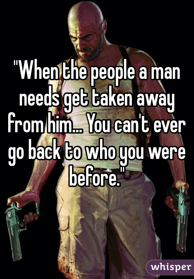 """When the people a man needs get taken away from him... You can't ever go back to who you were before."""