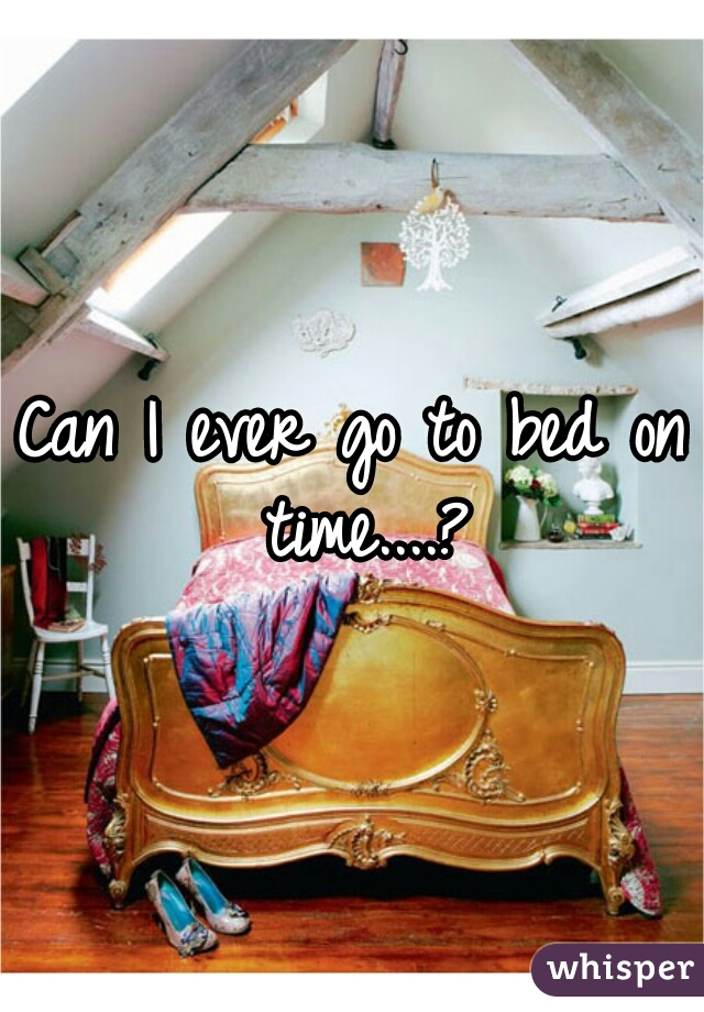 Can I ever go to bed on time....?