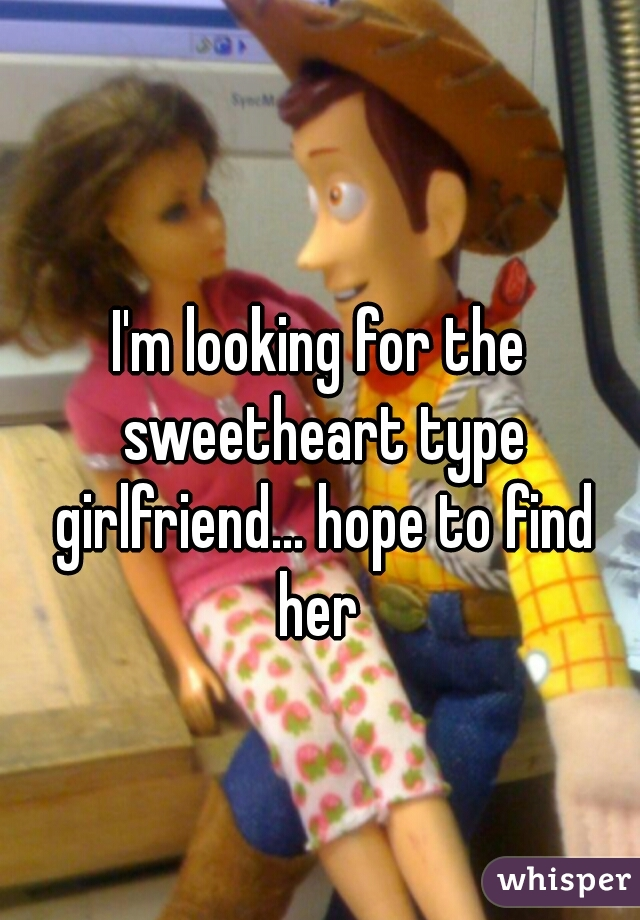 I'm looking for the sweetheart type girlfriend... hope to find her