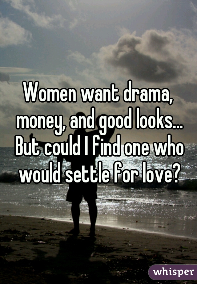 Women want drama, money, and good looks... But could I find one who would settle for love?