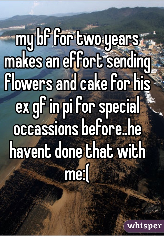 my bf for two years makes an effort sending flowers and cake for his ex gf in pi for special occassions before..he havent done that with me:(