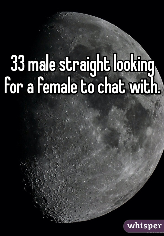 33 male straight looking for a female to chat with.