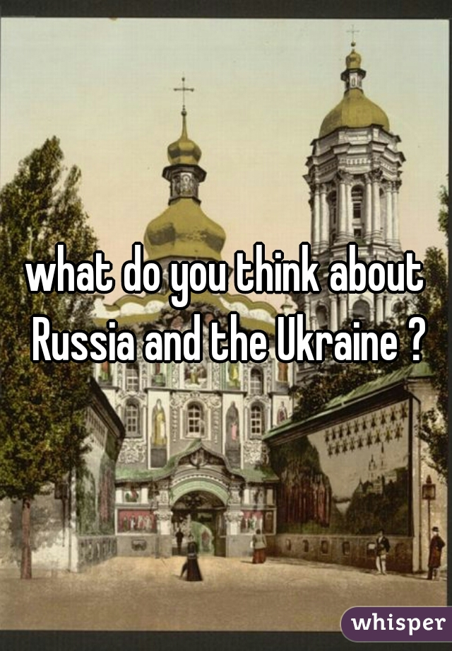 what do you think about Russia and the Ukraine ?