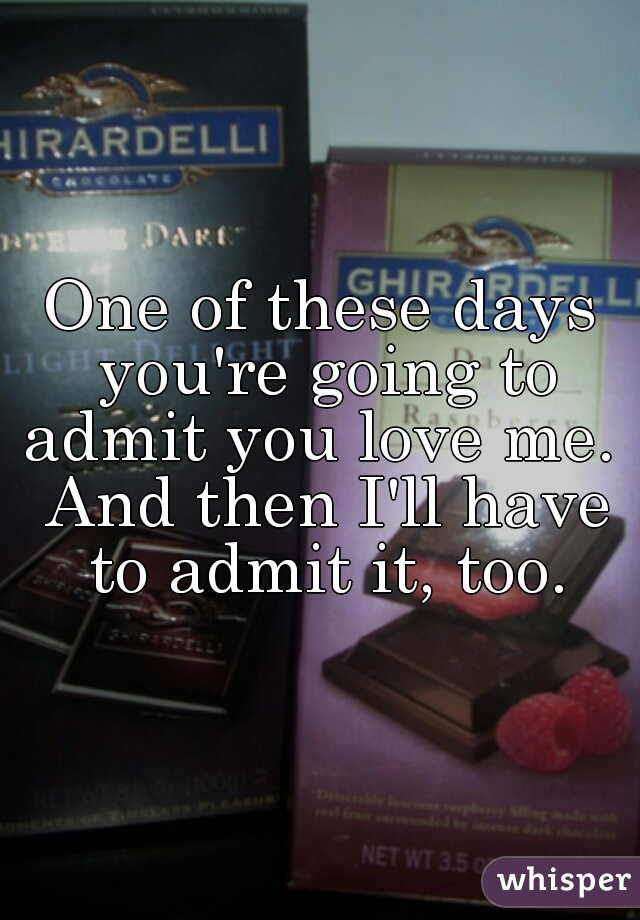One of these days you're going to admit you love me.  And then I'll have to admit it, too.