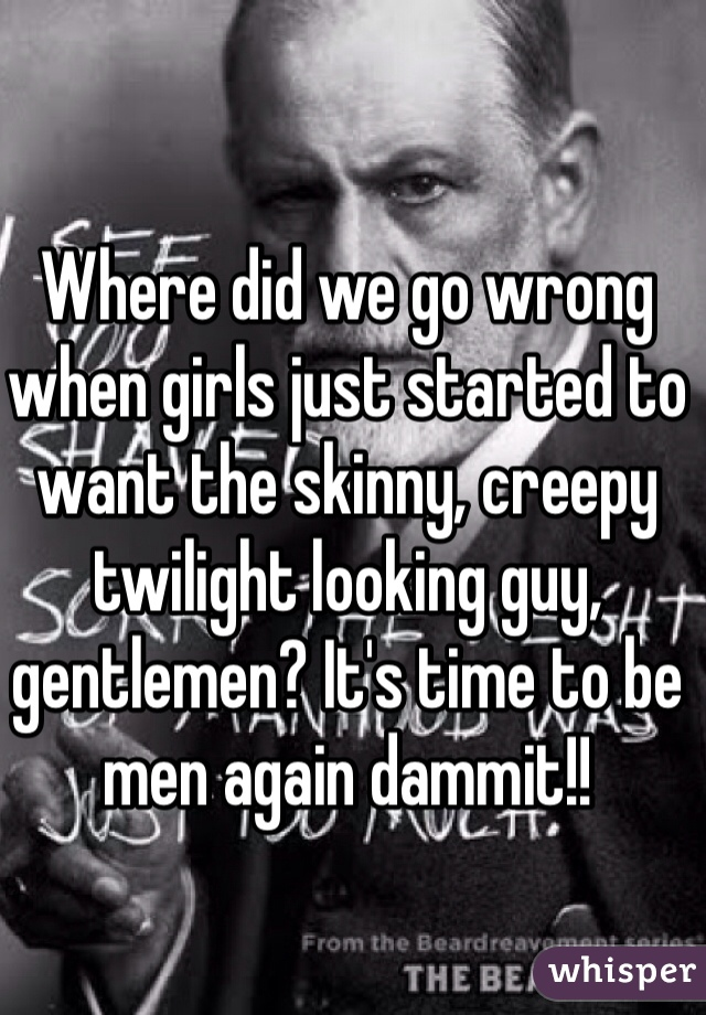 Where did we go wrong when girls just started to want the skinny, creepy twilight looking guy, gentlemen? It's time to be men again dammit!!
