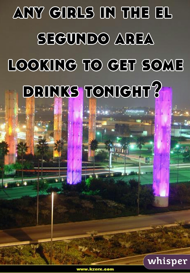 any girls in the el segundo area looking to get some drinks tonight?